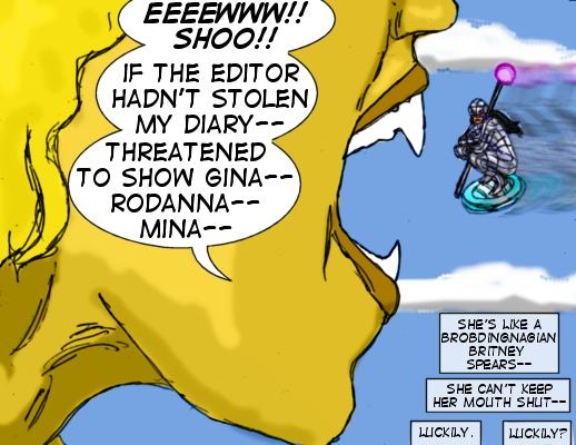 Queen Ghidorah: Eeeewwww!! Shoo!! If the Editor hadn't stolen my diary---threatened to show Giana-- Rodanna-- Mina-- Mindmistress (Caption): She's like a Brobdingnagian Britney Spears-- she can't keep her mouth shut-- luckily.  Luckily?