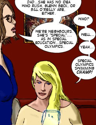 Nikki: She has no idea who Rush, Glenn Beck, or Bill O'Reilly are, either.  Lorelei: Who?  Nikki: We're neighbours. She's 'special'...as in special education..Special Olympics.  Nikki:Well...yeah...Special Olympics swimming champ!