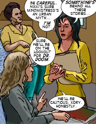 Kory: Be careful. Nikki's sure Mindmistress' an urban myth...I'm not.  Something's behind all these stories... Aggie: Sure. We'll be on the look out for Dr. Doom.  Dewhurst: We'll be cautious, Kory.  Honestly.