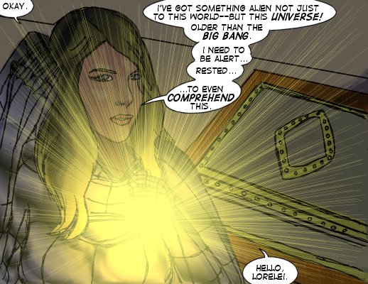 Mindmistress: Okay. I've got something alien not just to this world--but this universe.  Older than the Big Bang.  I  need to be alert...rested...to even comprehend this. Hello, Lorelei.