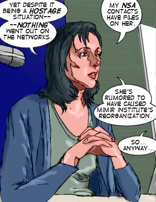 Kory: Yet despite it being a hostage situation--nothing went out on the networks.  My NSA contacts have files on her. She's rumored to have caused Mimir Institute's reorganization.  Nikki: So..anyway...