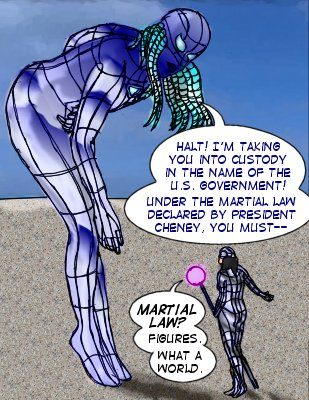 Robot: Halt! I'm you into custody in the name of the U.S. government! Under the martial law declared by President Cheney, you must-- Mindmistress: Martial law? Figures. What a world.