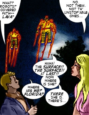 Bloodlust : What? Robots? Covered with--lava?  Lorelei: No. Not them. Not th' unstop'able ones... Unstop1: Haha!  The surface!! The surface!! At last!! Now where is she?  Unstop2: Where are we? Florida?  Unstop1: There she is.  There's...
