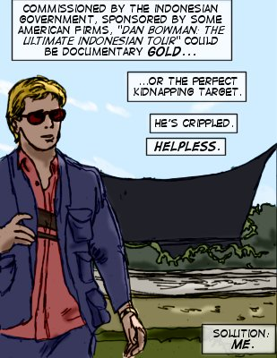 Bloodlust (Capt.): Commissioned by the Indonesian government, sponsored by some American firms, 'Dan Bowman: the Ultimate Indonesian tour' could be documentary gold...or the perfect kidnapping target. He's cripped. Helpless. Solution: Me.