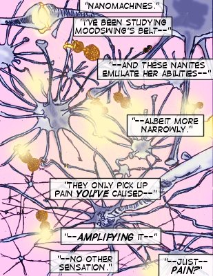 Mindmistress (Caption): Nanomachines. I've been studying Mooswing's belt--and these nanites emulate her abilities--albeit more narrowl. They only pick up pain you've caused--amplifying it.  No other sensation. Bloodlust (Caption): Just...pain??