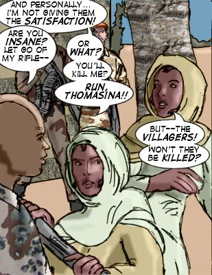 Sister: --And personally--I'm not giving them the satisfaction. Soldier: Are you insane? Let go of my rifle-- Sister: Or what?  You'll kill me? Run, Thomasina!! Thomasina: But--the villagers! Won't they be killed?