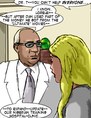 Dr. T--you can't help everyone... Tryon: I know, Lorelei--but after Dan used part of the money he got from the 'Ultimate' movies--to expand--update--our Niegerian training hospital-clinic....