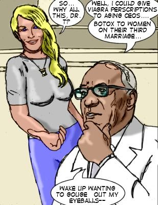 Lorelei:  So...why all this, Dr. T?  Tryon: Well, I could give Viagra perscriptions to aging ceos...Botox to women on their third marriage...wake up wanting to gouge out my eyeballs--