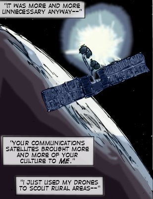 Being: It was more and more unnecessary anyway--your communications satellites brought more and more of your culture to me.  I just used my drones to scout rural areas--