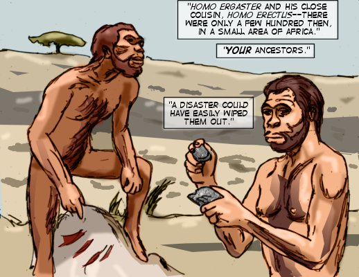 Sheol (Caption): Homo Ergaster and his close cousin, Homo Erectus--there were only a few hundred then, in a small area of Africa. Your ancestors.  A disaster could have easily wiped them out.