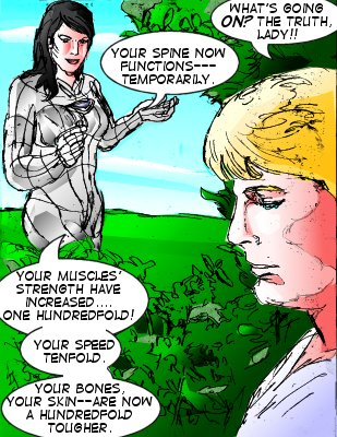 Bowman: What's going on?? The truth, lady!! Mindmistress: Your spine now functions--temporarily. Your muscles' strength have increased...one hundredfold! Your speed tenfold. Your bones, your skin--are now a hundredfold tougher.