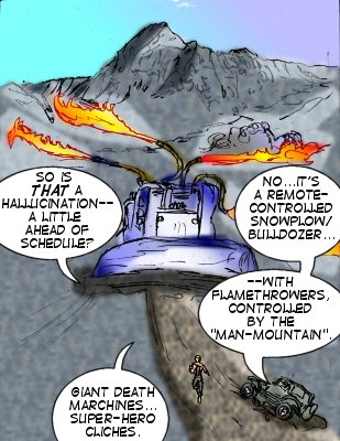 Bowman : So is that a hallucination---a little ahead of schedule? Mindmistress: No....it's a remote-controlled snowplow/buldozenr---with flamethrowers, controlled by the 'man-mountain'.  Bomwna: Giant death machines---super-hero cliches.