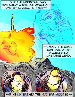 Forethought (Caption): ---But the mountain was originally a chinese Norad---one of several in Tibet--under the direct control of an increasingly unstable mind. ---If he unleashes the nuclear missiles---