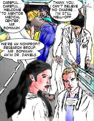 Attendant: Careful...careful...welcome to Mentor Medical Center, Mr. Bowman. Dan Bowman: Thank you. I can't believe no charge...I'm still well-off... Mindmistress: We're ah nonprofit research group, Mr. Bowman. Ah'm Dr. Daniels.