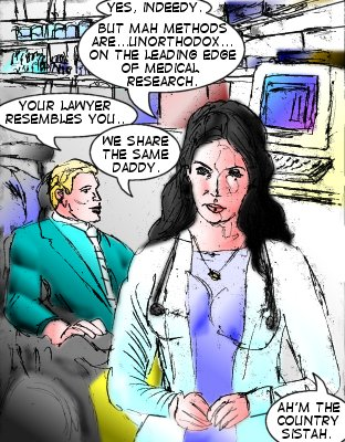 Mindmistress: Yes, indeedy. But mah methods are...unorthodox...onthe leading edge of medical research. Bowman: Your lawyer resembles you... Mindmistress: We share the same Daddy. Ah'm the country sistah.