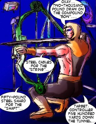 Forceful: Okay...two-thousand pound draw on the compound 'bow'...steel cable for the 'string'...fifty-pound steel shard for the 'shaft'...target: contorller five hundred yards down the tunnel...