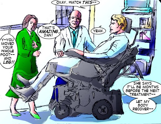 Forceful: Okay, watch this--- Mrs. Bridges: Y-you moved your whole foot---and leg!! Dr. Rider: That's amazing, Dan!  Forceful: She says it'll be months before the next treatment--- let my body recover--