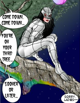 Rage: Come down, come down... Frenzy: You're on your third tree... Deadly: Sooner or later... Mindmistress: Sorry, ladies--