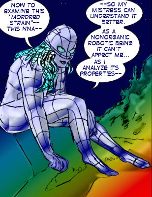 Robot: Now to examine this 'Mordred strain'---this NNA---so my mistress can understand it better. As a nonorganic robotic being it can't affect me...as I analyze its properties.