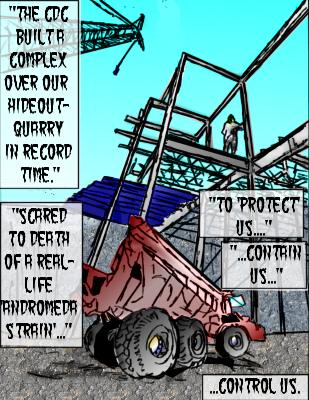 Wrath(Capotion): The CDC built a complex over our hideout-quarry in record time. Scared to death of a real-life 'Andtromeda Strain'...to 'protect' us...contain us...control us