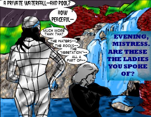Frenzy:  A private waterfall---and pool?  ?How peaceful-- Mindmistress: Much more than that. The waters---the rocks--the 'vegetation'--all a part of-- Landscape: Evening, Mistress. Are these the ladies you spoke of?