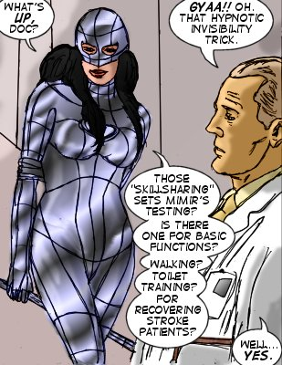 Mindmistress: What's up, Doc? 'Doc' Hyper: Gyaa!! Oh. That hypnotic invisibility trick. Mindmistress: Those 'skillsharing' sets Mimir's testing? Is there one for basic functions? Walking? Toilet taining? For recovering stroke patients? 'Doc' Hyper: Well...yes.