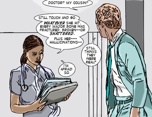 Messenger: Doctor? My cousin? Doctor: Still touch and go. Whatever she hit, every major bone was fractured, broken--or shattered. Plus her--hallucinations-- Messnger: Still thinks they were real?  Doctor: I'm afraid so.