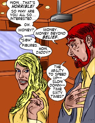 Lorelei: Wow...that's horrible! So why are you all so...interested..oh. Money? Lyons: Money.  Money beyond belief. *Sigh* Figures.  How, Daddy? Lytons: The ability to speed up--slow down--time sixty times?