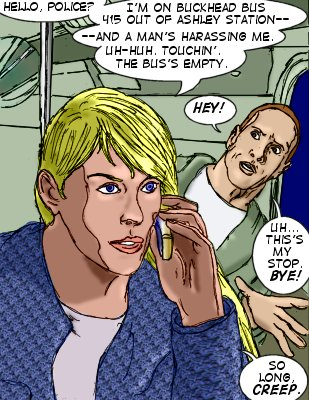 Lorelei: Hello, police? I'm on Buckhead bus 415 out of Ashley station--and a man's harassing me. Uh-huh. Touchin'. The bus's empty. Creep: Hey! Uh..this's my stop. Bye! Lorelei: So long, creep.
