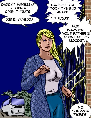 Lorelei: Daddy? Vanessa? It's Lorelei--open th'gate.  Sure. Vanessa. Vanessa Lyons: Lorelei? You took the bus again? Lorelei: Sure, Vanessa. Vanessa: So risky...fair warning. Your father's in one of his 'moods'. Lorelei: No surprise there.