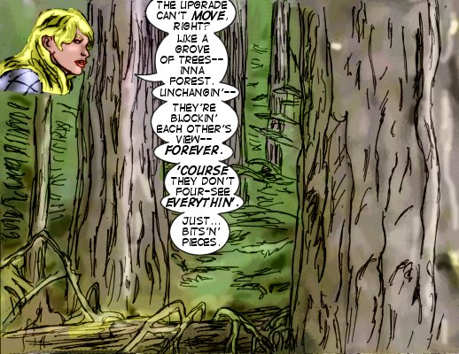 Lorelei: The Upgrade can't move, right? Like a grove of trees--inna forest, unchangin'--they're blockin  each other's view--forever. 'Course they don't four-see everythin'. Just..bits'n'pieces.