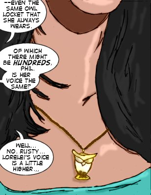 Phil: --Even the same owl locket that she always wears.  Rusty: Of which there might be hundreds, Phil.  Is her voice the same?  Phil: Well...no, Rusty...Lorelei's voice is a little higher...