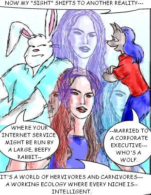 May: Now my 'sight' shifts to another reality...where your Internet service might be run by a large, beefy rabbit---married to a corporate executive---who's a wolf. It's a world of herbivores and carnivores...a working ecology where every niche is...intelligent.