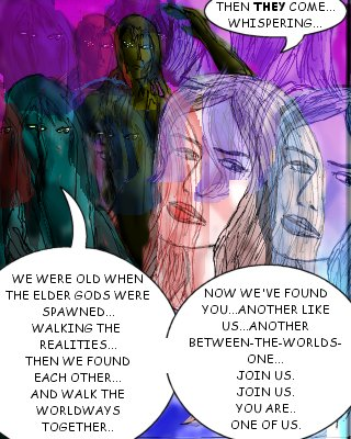 May: Then they come...whispering... Slither: We were old when the elder gods were spawning---walking the realities...then we found each other...and walk the worldways together... Shudder: Now we've found you---another like us, another---between-the-worlds-one...join us. Join us. You are---one of us...