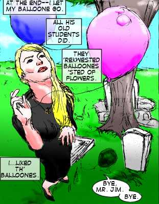 Lorelei (Caption): At the end---I let my balloone go. All his old students did. They 'rekwested balloones 'sted of flowers.  I...liked th' balloones. Lorelei: Bye, Mr. Jim. Bye.