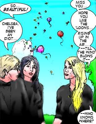 Chelsea: So...beautiful! Jubal: Chelsea, I've been an idiot... Lorelei: Miss you...hope you like the 'loons...risig up in the air...till the wind blows it---who knows where?