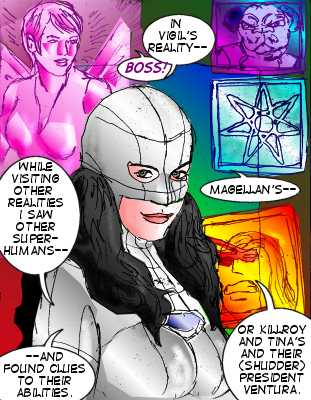 Mindmistress: While visiting other realities I saw other superhumans---and found clues to their abilities. In Vigil's reality-- Vicki: Boss! Mindmistress: Magellan's--or Killroy and Tina's and their (shudder) President Ventura.
