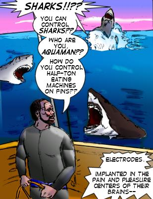 Shore: Sharks!!?? You can control sharks?? Who are you, Aquaman?? How do you control half-ton eating machines on fins??  Sharktooth: Electrodes.  Implanted in the pain and pleasure centers of their brains--