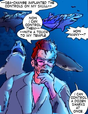 Sharktooth: --Sea-Change implanted the controls on my skull--now I can control them--with a touch to my temple.  Shore: How many--? Sharktooth: I can control a dozen sharks at once.