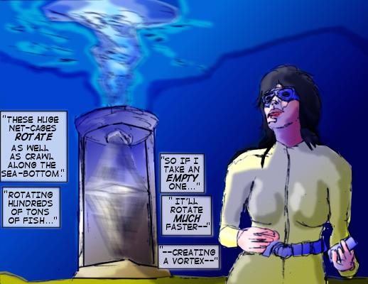Whirlpool: These huge net-cages rotate as well as crawl along the sea-bottom. Rotating hundreds of tons of fish...so if I take an empty one...it'll rotate much faster--creating a vortex---