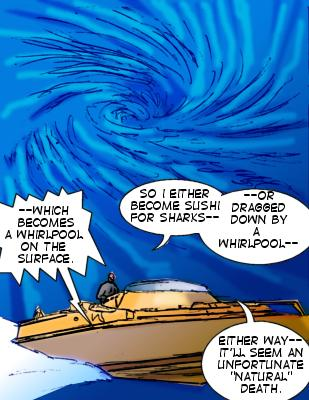 Whirlpool: --Which becomes a whirlpool on the surface.  Shore: So I either become sushi for sharks--or dragged down by a whirlpool--either way---it'll seem an unfortunate 'natural' death.