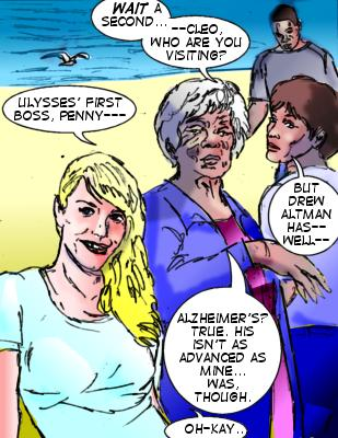 Penny: Wait a second---Cleo, who are you visiting? Cleo: Ulysses' first boss, Penny--- Penny: But Drew Altman has---well--- Cleo: Alzheimer's? True.  His isn't as advanced as mine...was, though.  Lorelei: Oh-kay...