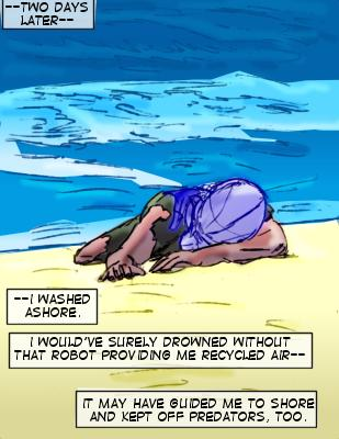 Shore (Caption): ---Two days later---I washed ashore.  I would've surely drowned without that robot providing me recycled air--it may have guided me to shore and kept off predators, too.