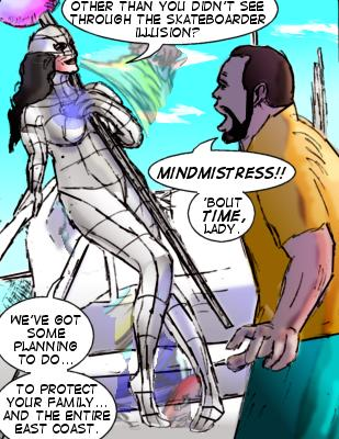 Mindmistress: Other than you didn't see through the skateboarder illusion?  Shore: Mindmistress!! 'Bout time, lady.  Mindmistress: We've got some planning to do...to protect your family...and the entire East Coast.