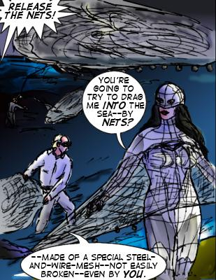 Anthony: Release the nets! Mindmistress: you're going to try to drag me into the sea--by nets? Netman: --Made of a special steel-and-wire-mesh--not easily broken---even by you.