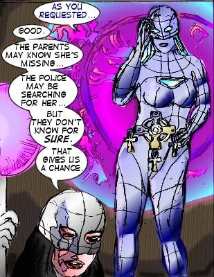 Robot: As you requested... Mindmistress: Good.  The parents may know she's missing...the police may be searching for her...but they don't know for sure. That gives us a chance.