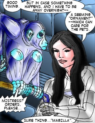 Mindmistress: Good timing. But in case something happens, and I have to be away overnight---a seeming 'ornament'--which can care for the pets. Magilla Mechmonkey: Mistress? Orders, please... Mindmistress: Sure thing...'Magilla'.
