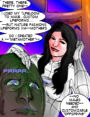 Mindmistress: There, there, pretty one---I used my 'lifeloom' to make...custom lifeforms---but nature fashions lifeforms via---mothers. So I created a --'metamother'--no males needed---and customizable 'offspring'.