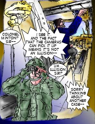Soldier: Colonel Minton? Sir--- Minton: I see it. And the fact that the cameras can pick it up means it's not an illusion--- Soldier: Uh...illusion, sir? Minton: Sorry. Thinking about another case--