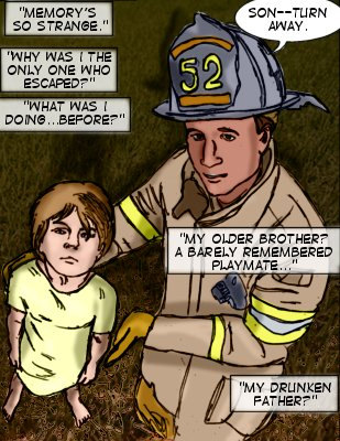 Fireman: Son--turn away. Ty (Caption): Memory's so srange.  Why was I he only one who escaped?  Wha was I doing...before?  My older brother? A barely remembered playmate...my drunken father?